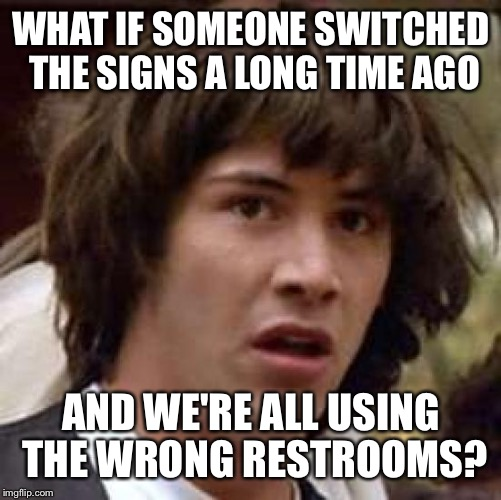 Conspiracy Keanu Meme | WHAT IF SOMEONE SWITCHED THE SIGNS A LONG TIME AGO AND WE'RE ALL USING THE WRONG RESTROOMS? | image tagged in memes,conspiracy keanu | made w/ Imgflip meme maker