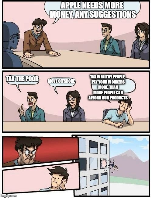 Boardroom Meeting Suggestion Meme | APPLE NEEDS MORE MONEY, ANY SUGGESTIONS TAX THE POOR MOVE OFFSHORE TAX WEALTHY PEOPLE, PAY YOUR WORKERS MORE, THAN MORE PEOPLE CAN AFFORD OU | image tagged in memes,boardroom meeting suggestion | made w/ Imgflip meme maker