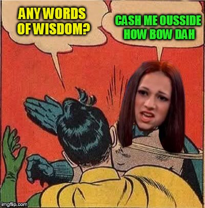 ANY WORDS OF WISDOM? CASH ME OUSSIDE HOW BOW DAH | made w/ Imgflip meme maker