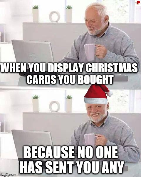 Hide the Pain Harold Meme |  WHEN YOU DISPLAY CHRISTMAS CARDS YOU BOUGHT; BECAUSE NO ONE HAS SENT YOU ANY | image tagged in memes,hide the pain harold,christmas | made w/ Imgflip meme maker
