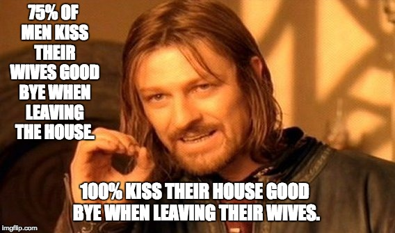 One Does Not Simply Meme | 75% OF MEN KISS THEIR WIVES GOOD BYE WHEN LEAVING THE HOUSE. 100% KISS THEIR HOUSE GOOD BYE WHEN LEAVING THEIR WIVES. | image tagged in memes,one does not simply | made w/ Imgflip meme maker