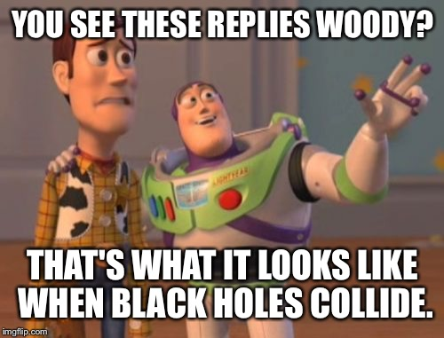 X, X Everywhere Meme | YOU SEE THESE REPLIES WOODY? THAT'S WHAT IT LOOKS LIKE WHEN BLACK HOLES COLLIDE. | image tagged in memes,x,x everywhere,x x everywhere | made w/ Imgflip meme maker