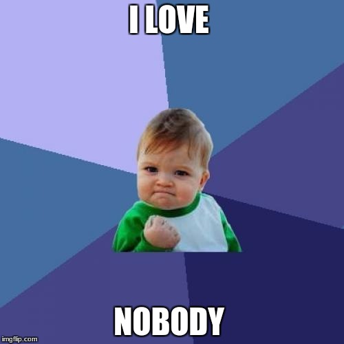 Success Kid Meme | I LOVE NOBODY | image tagged in memes,success kid | made w/ Imgflip meme maker