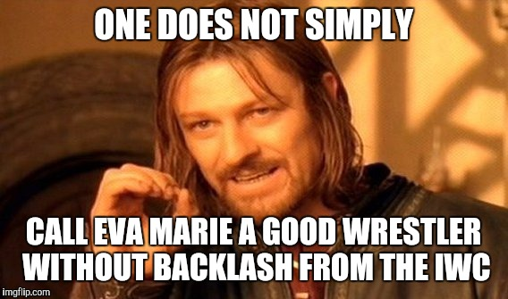 I made a spelling mistake in my previous One Does Not Simply meme so I corrected it | ONE DOES NOT SIMPLY CALL EVA MARIE A GOOD WRESTLER WITHOUT BACKLASH FROM THE IWC | image tagged in memes,one does not simply | made w/ Imgflip meme maker