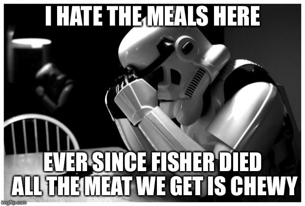 Sad Storm Trooper | I HATE THE MEALS HERE EVER SINCE FISHER DIED ALL THE MEAT WE GET IS CHEWY | image tagged in sad storm trooper | made w/ Imgflip meme maker