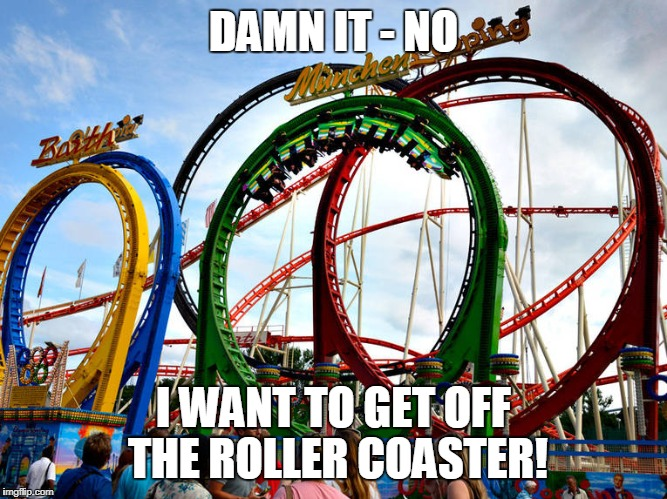 DAMN IT - NO I WANT TO GET OFF THE ROLLER COASTER! | made w/ Imgflip meme maker
