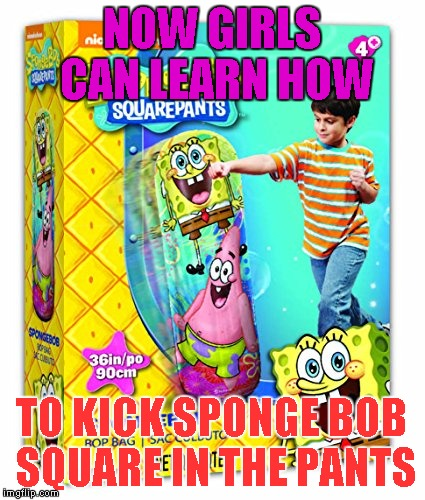 Childrens Toy | NOW GIRLS CAN LEARN HOW TO KICK SPONGE BOB SQUARE IN THE PANTS | image tagged in memes,sponge bob,sponge bob square pants,kick sponge bob square in the pants,punching bag,boxing | made w/ Imgflip meme maker