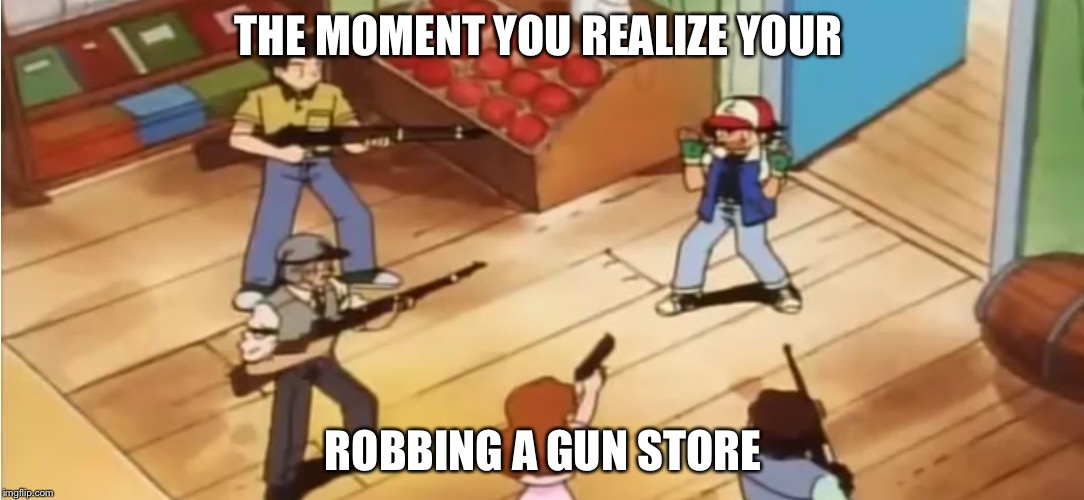 Pokémon with Guns | THE MOMENT YOU REALIZE YOUR ROBBING A GUN STORE | image tagged in pokmon with guns | made w/ Imgflip meme maker
