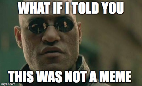 Matrix Morpheus Meme | WHAT IF I TOLD YOU THIS WAS NOT A MEME | image tagged in memes,matrix morpheus | made w/ Imgflip meme maker