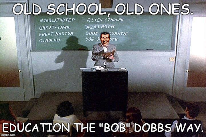 "Old Ones School | OLD SCHOOL, OLD ONES. EDUCATION THE ""BOB"" DOBBS WAY. 