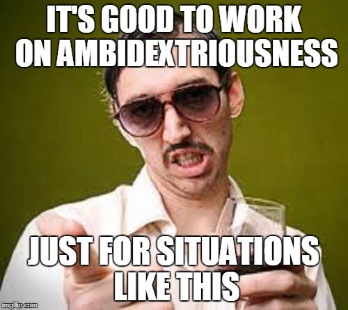 IT'S GOOD TO WORK ON AMBIDEXTRIOUSNESS JUST FOR SITUATIONS LIKE THIS | made w/ Imgflip meme maker