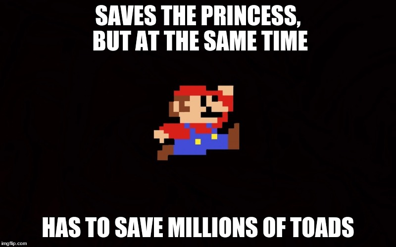 SAVES THE PRINCESS, BUT AT THE SAME TIME HAS TO SAVE MILLIONS OF TOADS | image tagged in super mario 8-bit | made w/ Imgflip meme maker