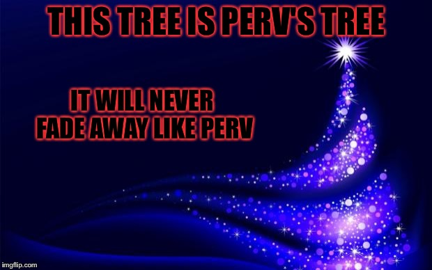 Beacuse he is always with use Christmas extravaganza for perv Dec.22-25 a Vampier_Meme_Queen and 1forpeace event. | THIS TREE IS PERV'S TREE IT WILL NEVER FADE AWAY LIKE PERV | image tagged in christmas tree,memes,meme,1forpeace,perv | made w/ Imgflip meme maker