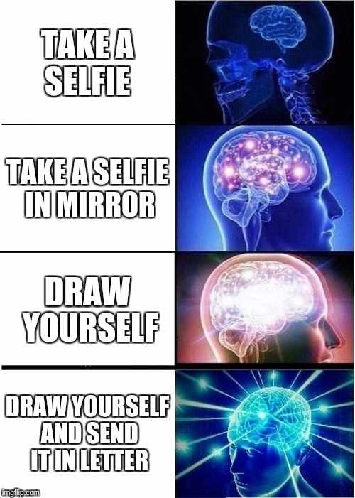 Expanding Brain Meme | TAKE A SELFIE TAKE A SELFIE IN MIRROR DRAW YOURSELF DRAW YOURSELF AND SEND IT IN LETTER | image tagged in memes,expanding brain | made w/ Imgflip meme maker