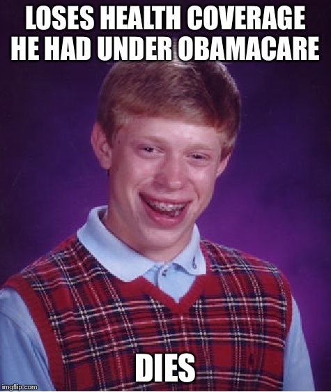 Bad Luck Brian Meme | LOSES HEALTH COVERAGE HE HAD UNDER OBAMACARE DIES | image tagged in memes,bad luck brian | made w/ Imgflip meme maker