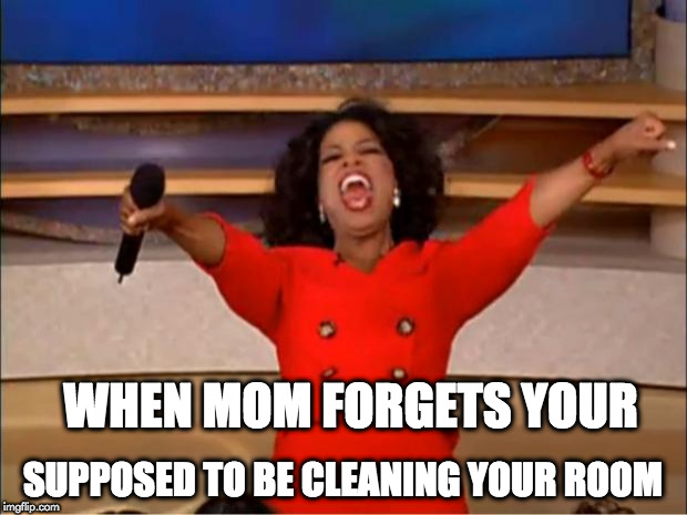 Oprah You Get A Meme | WHEN MOM FORGETS YOUR SUPPOSED TO BE CLEANING YOUR ROOM | image tagged in memes,oprah you get a | made w/ Imgflip meme maker