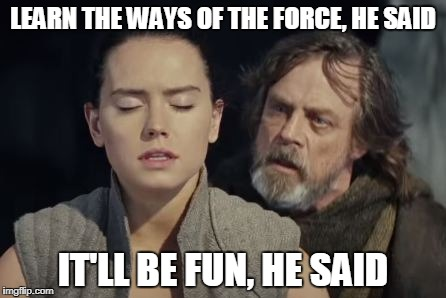 The Force Awakens... | LEARN THE WAYS OF THE FORCE, HE SAID IT'LL BE FUN, HE SAID | image tagged in advice | made w/ Imgflip meme maker