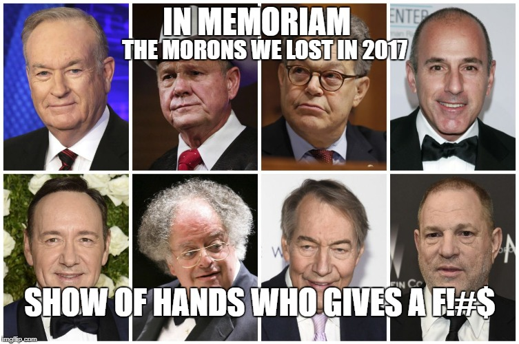 In Memoriam Morons we lost in 2017 | IN MEMORIAM THE MORONS WE LOST IN 2017 SHOW OF HANDS WHO GIVES A F!#$ | image tagged in memes,political memes,scumbag hollywood,network nutjobs | made w/ Imgflip meme maker