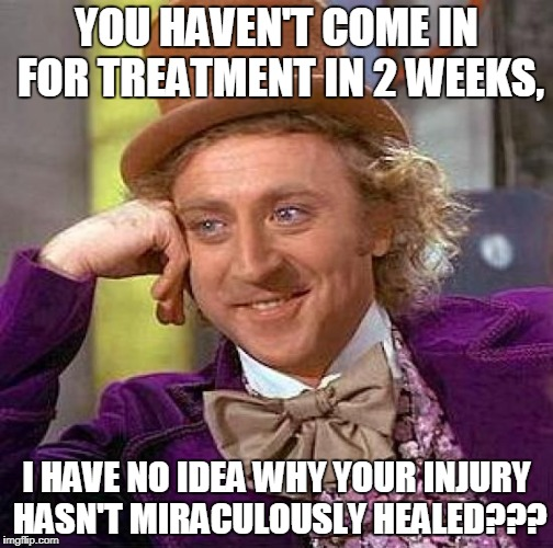 Creepy Condescending Wonka Meme | YOU HAVEN'T COME IN FOR TREATMENT IN 2 WEEKS, I HAVE NO IDEA WHY YOUR INJURY HASN'T MIRACULOUSLY HEALED??? | image tagged in memes,creepy condescending wonka | made w/ Imgflip meme maker