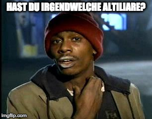 Y'all Got Any More Of That Meme | HAST DU IRGENDWELCHE ALTILIARE? | image tagged in memes,yall got any more of | made w/ Imgflip meme maker