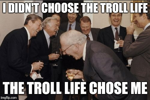 One does not simply use the wrong meme | I DIDN'T CHOOSE THE TROLL LIFE THE TROLL LIFE CHOSE ME | image tagged in memes,laughing men in suits,troll,thug life,imgflip | made w/ Imgflip meme maker