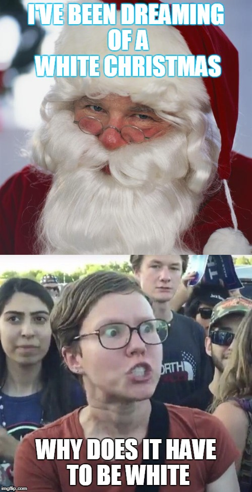 triggered feminist santa | I'VE BEEN DREAMING OF A WHITE CHRISTMAS WHY DOES IT HAVE TO BE WHITE | image tagged in santa claus,triggered liberal | made w/ Imgflip meme maker