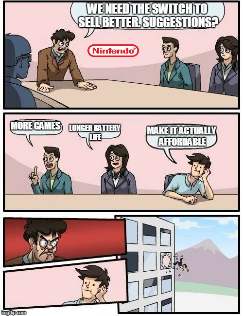 What I'm waiting for | WE NEED THE SWITCH TO SELL BETTER. SUGGESTIONS? MORE GAMES LONGER BATTERY LIFE MAKE IT ACTUALLY AFFORDABLE | image tagged in memes,boardroom meeting suggestion | made w/ Imgflip meme maker