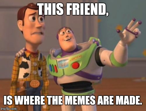 X, X Everywhere Meme | THIS FRIEND, IS WHERE THE MEMES ARE MADE. | image tagged in memes,x,x everywhere,x x everywhere | made w/ Imgflip meme maker