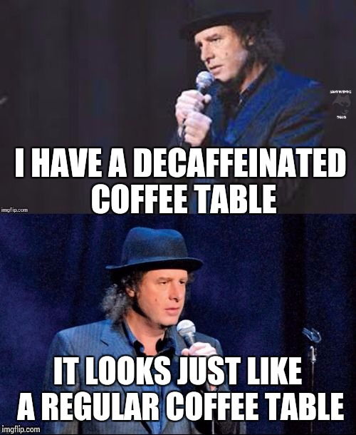 Bad Joke Steven Wright | I HAVE A DECAFFEINATED COFFEE TABLE IT LOOKS JUST LIKE A REGULAR COFFEE TABLE | image tagged in bad joke steven wright,memes | made w/ Imgflip meme maker