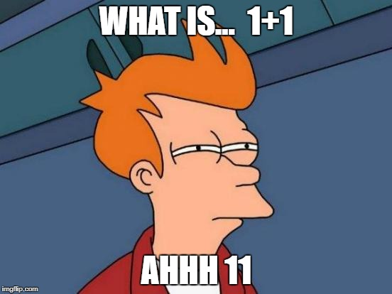 Futurama Fry Meme | WHAT IS...  1+1 AHHH 11 | image tagged in memes,futurama fry | made w/ Imgflip meme maker