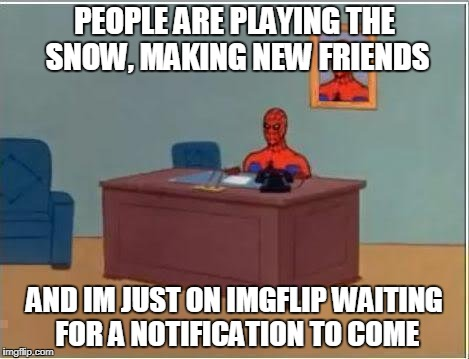 the one hour wait was worth it |  PEOPLE ARE PLAYING THE SNOW, MAKING NEW FRIENDS; AND IM JUST ON IMGFLIP WAITING FOR A NOTIFICATION TO COME | image tagged in memes,spiderman computer desk,spiderman,funny,ssby | made w/ Imgflip meme maker