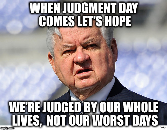 Panthers owner Jerry Richardson | WHEN JUDGMENT DAY COMES LET'S HOPE WE'RE JUDGED BY OUR WHOLE LIVES,  NOT OUR WORST DAYS | image tagged in judgment day,carolina panthers,jerry richardson | made w/ Imgflip meme maker
