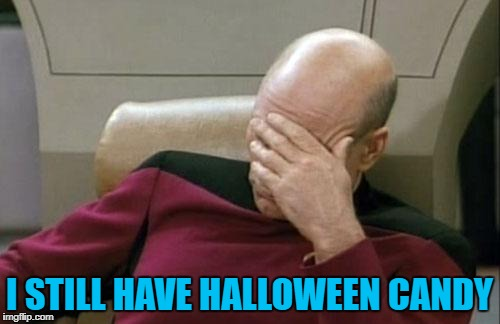 Captain Picard Facepalm Meme | I STILL HAVE HALLOWEEN CANDY | image tagged in memes,captain picard facepalm | made w/ Imgflip meme maker