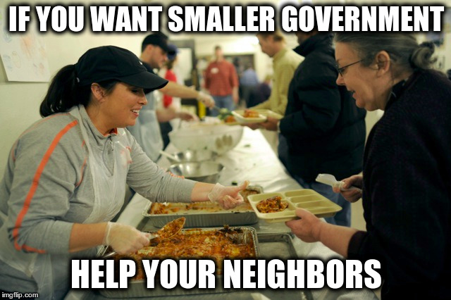The rich only complain about the size of the government.  | IF YOU WANT SMALLER GOVERNMENT HELP YOUR NEIGHBORS | image tagged in smaller government,soup kitchen | made w/ Imgflip meme maker