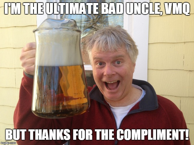 I'M THE ULTIMATE BAD UNCLE, VMQ BUT THANKS FOR THE COMPLIMENT! | made w/ Imgflip meme maker