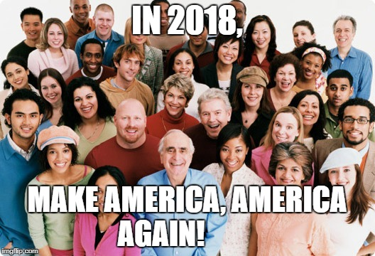 diversity | IN 2018, MAKE AMERICA, AMERICA AGAIN! | image tagged in diversity | made w/ Imgflip meme maker