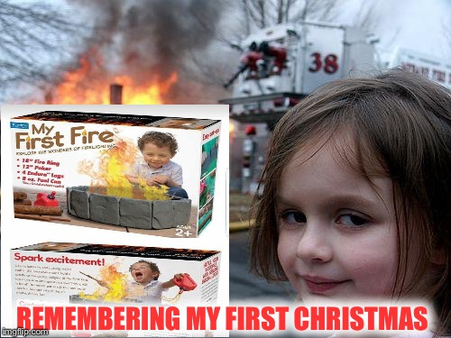 Who give a kid a present like this???? | REMEMBERING MY FIRST CHRISTMAS | image tagged in disaster girl | made w/ Imgflip meme maker