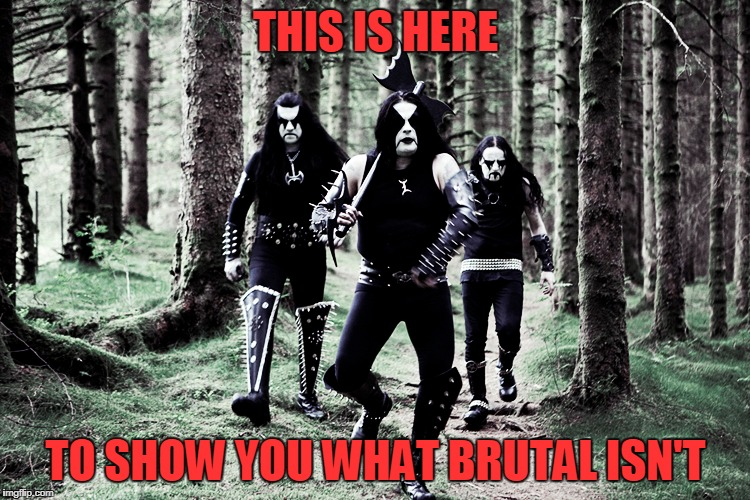 I swear that stupid f#cker's going to break out in a jig (it's Immortal) | THIS IS HERE TO SHOW YOU WHAT BRUTAL ISN'T | image tagged in brutal week,memes,black metal,immortal | made w/ Imgflip meme maker