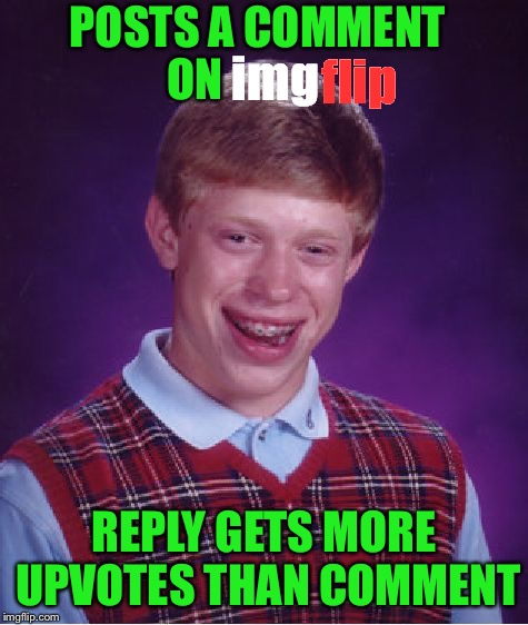 Bad Luck Brian |  POSTS A COMMENT ON; flip; img; REPLY GETS MORE UPVOTES THAN COMMENT | image tagged in memes,bad luck brian | made w/ Imgflip meme maker