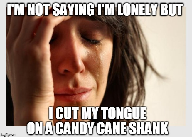 Gotta admire that kind'a dedication though... | I'M NOT SAYING I'M LONELY BUT I CUT MY TONGUE ON A CANDY CANE SHANK | image tagged in first world problems,candy cane,lonely,christmas,christmas memes | made w/ Imgflip meme maker