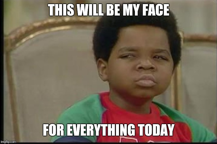 THIS WILL BE MY FACE FOR EVERYTHING TODAY | image tagged in gary coleman | made w/ Imgflip meme maker