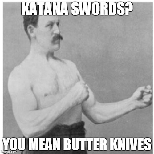 Overly Manly Man Meme | KATANA SWORDS? YOU MEAN BUTTER KNIVES | image tagged in memes,overly manly man | made w/ Imgflip meme maker