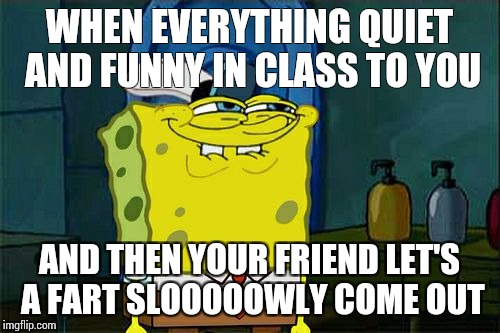 Dont You Squidward Meme | WHEN EVERYTHING QUIET AND FUNNY IN CLASS TO YOU AND THEN YOUR FRIEND LET'S A FART SLOOOOOWLY COME OUT | image tagged in memes,dont you squidward | made w/ Imgflip meme maker