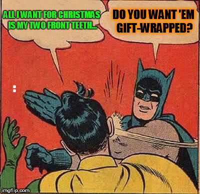 Batman Slapping Robin Meme | ALL I WANT FOR CHRISTMAS IS MY TWO FRONT TEETH... DO YOU WANT 'EM GIFT-WRAPPED? : | image tagged in memes,batman slapping robin | made w/ Imgflip meme maker