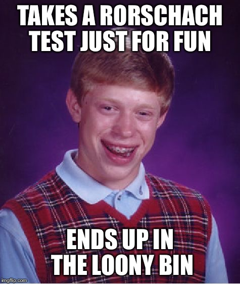 Bad Luck Brian Meme | TAKES A RORSCHACH TEST JUST FOR FUN ENDS UP IN THE LOONY BIN | image tagged in memes,bad luck brian | made w/ Imgflip meme maker