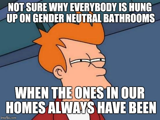 Futurama Fry Meme | NOT SURE WHY EVERYBODY IS HUNG UP ON GENDER NEUTRAL BATHROOMS WHEN THE ONES IN OUR HOMES ALWAYS HAVE BEEN | image tagged in memes,futurama fry | made w/ Imgflip meme maker