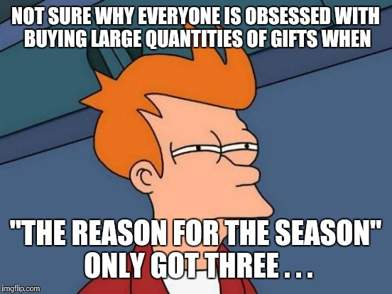 "Futurama Fry Meme | NOT SURE WHY EVERYONE IS OBSESSED WITH BUYING LARGE QUANTITIES OF GIFTS WHEN ""THE REASON FOR THE SEASON"" ONLY GOT THREE . . . 