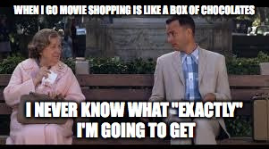 "When I shop | WHEN I GO MOVIE SHOPPING IS LIKE A BOX OF CHOCOLATES I NEVER KNOW WHAT ""EXACTLY"" I'M GOING TO GET 