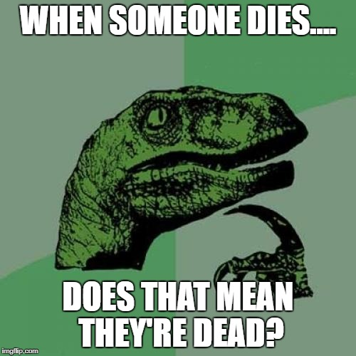 Philosoraptor Meme | WHEN SOMEONE DIES.... DOES THAT MEAN THEY'RE DEAD? | image tagged in memes,philosoraptor | made w/ Imgflip meme maker