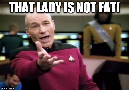 Picard Wtf Meme | THAT LADY IS NOT FAT! | image tagged in memes,picard wtf | made w/ Imgflip meme maker